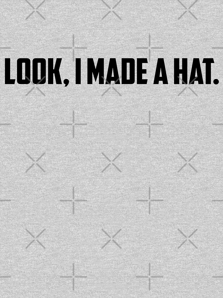 Look, I Made A Hat | Unisex T-Shirt