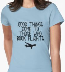 Travel - Good things come to those who book flights Womens Fitted T-Shirt
