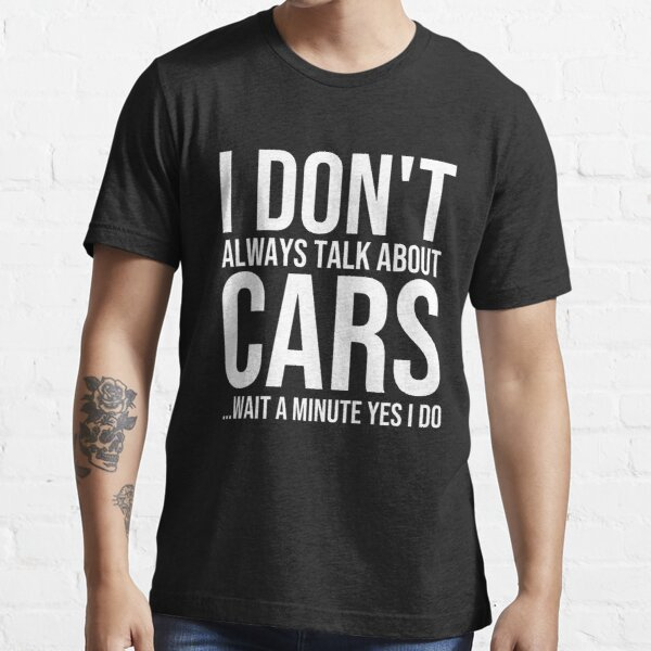 I don't Always Talk About Cars ...Wait A Minute Yes I Do Shirt - Funny Car T-Shirt Essential T-Shirt