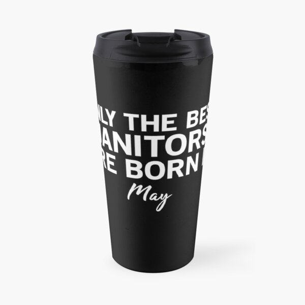 Only The Best Janitors Are Born In May Travel Mug