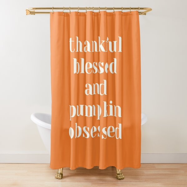 Thankful, Blessed, and Pumpkin Obsessed   Autumn   Fall   Thanksgiving Shower Curtain