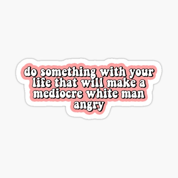 Do Something With Your Life That Will Make A Mediocre White Man Angry Sticker