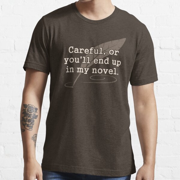 Careful, or You'll End Up In My Novel Writer Essential T-Shirt