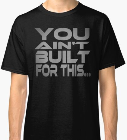 You Ain't Built For This... Classic T-Shirt