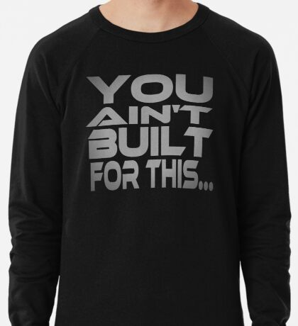 You Ain't Built For This... Lightweight Sweatshirt