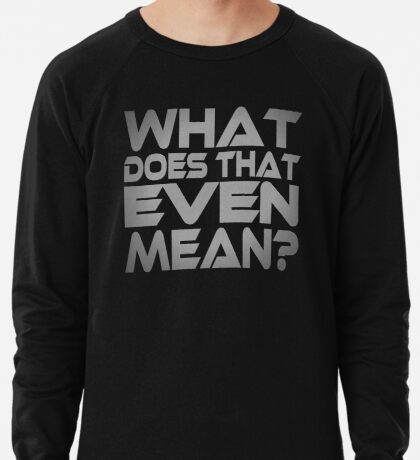 What Does That Even Mean? Lightweight Sweatshirt