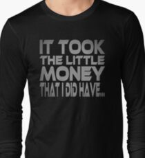 It Took the Little Money I Did Have... Long Sleeve T-Shirt