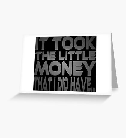 It Took the Little Money I Did Have... Greeting Card