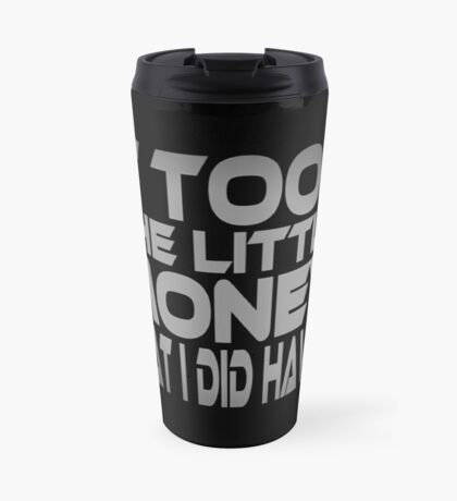 It Took the Little Money I Did Have... Travel Mug