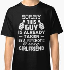 Sorry This Guy Is Already Taken By A Psychotic and Sexy Girlfriend T-Shirt Classic T-Shirt