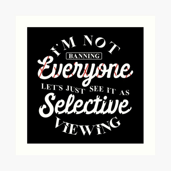 I' m not banning everyone let's just see it as selective viewing Art Print