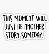 This moment will just be another story someday. Sticker