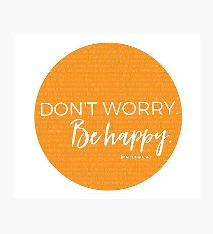 Don't worry. Be happy. Matthew 6:34 Photographic Print