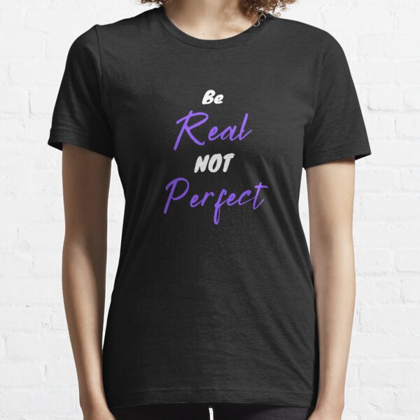 Be real not perfect Essential T-Shirt