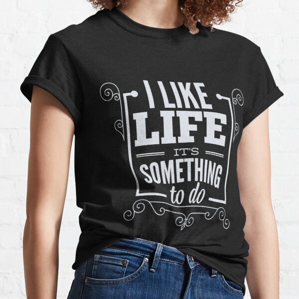 I Like Life Its Something To do Classic T-Shirt