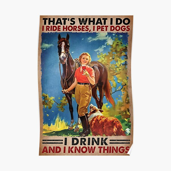 That's What I Do I Ride Horses, I Pet Dogs I Drink And I Know things Poster