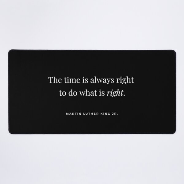 The time is always right to do what is right. - Martin Luther King Jr. quote  Desk Mat