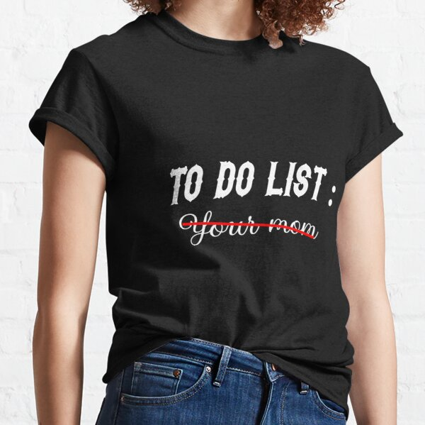 To Do List Your Mom Classic T-Shirt