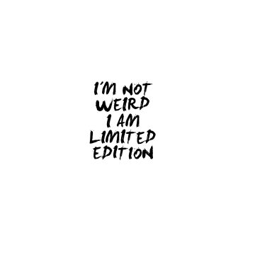 Im not weird, Im limited edition by Juaco