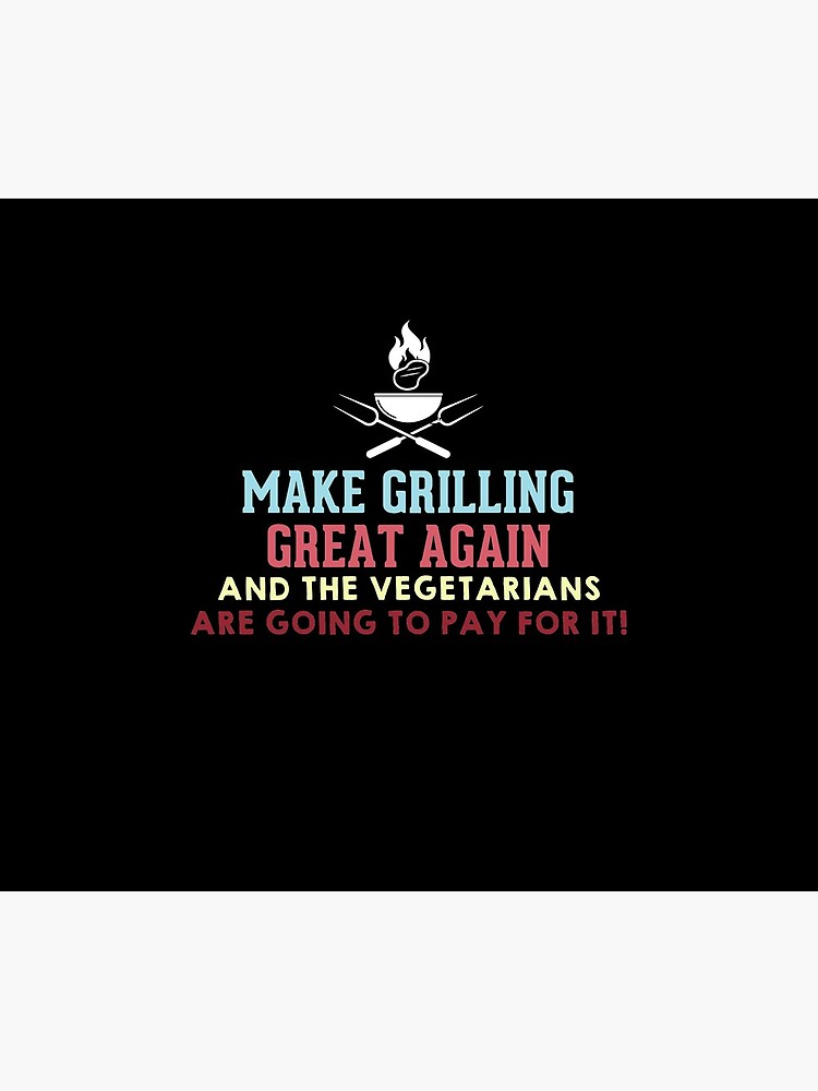 Make Grilling Great Again and the vegetarians are going to pay for it by Megawisery