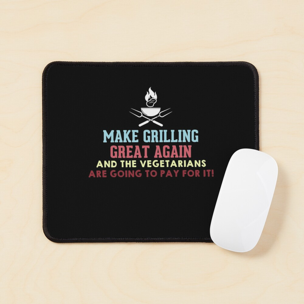 Make Grilling Great Again and the vegetarians are going to pay for it Mouse Pad