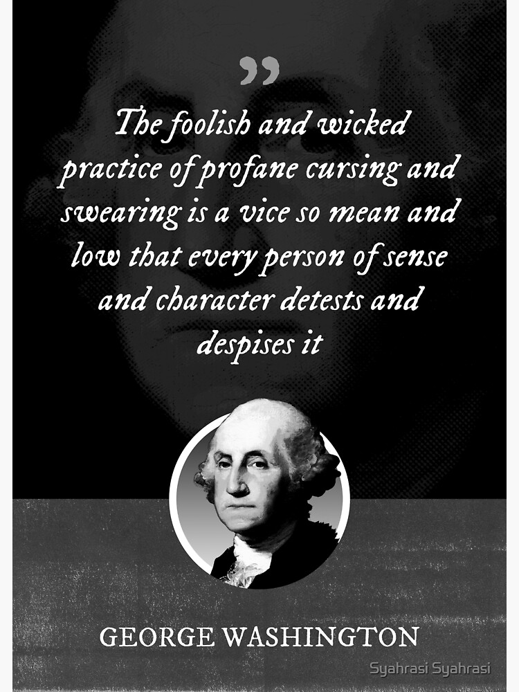 George Washington - The foolish and wicked practice of profane cursing and swearing is a vice so mean and low that every person of sense and character detests and despises it by khaosid