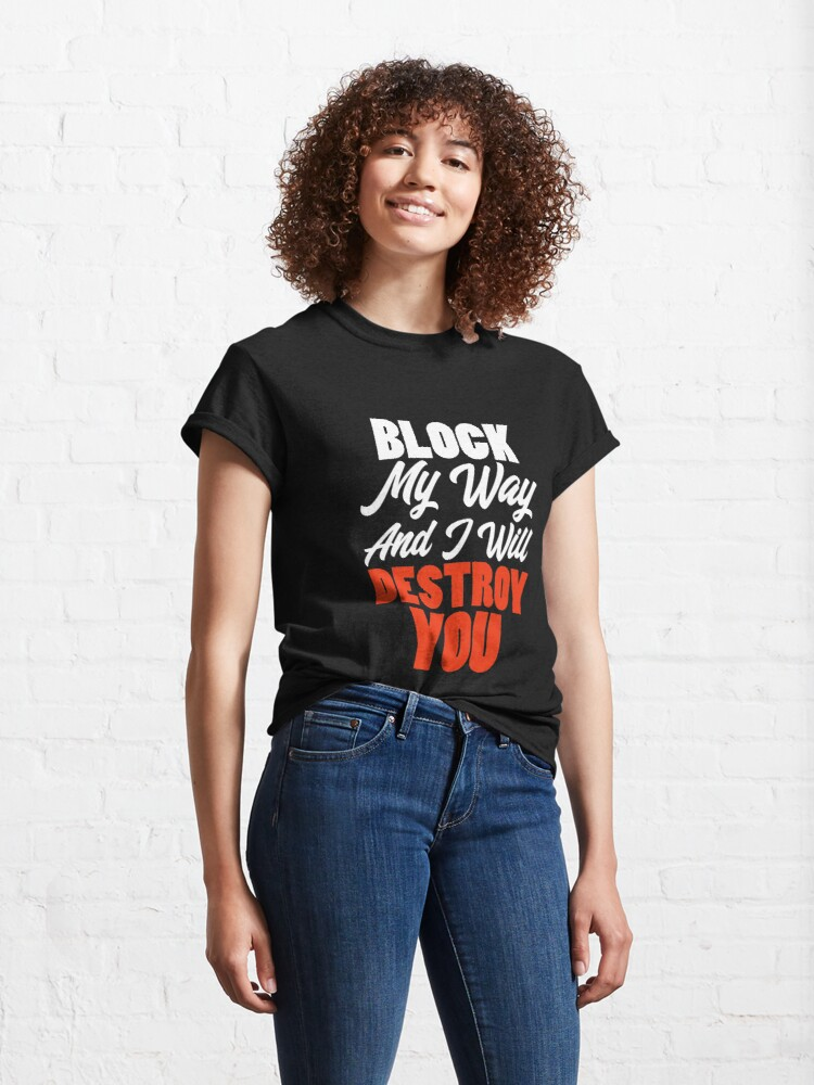 Alternate view of Block My Way And I Will Destroy You - Strong Inspirational Quotes Classic T-Shirt