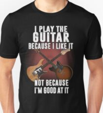 I play the guitar because I like it Not because I'm good at it T-Shirt