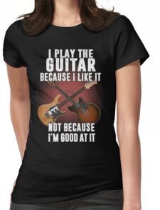 I play the guitar because I like it Not because I'm good at it Womens Fitted T-Shirt