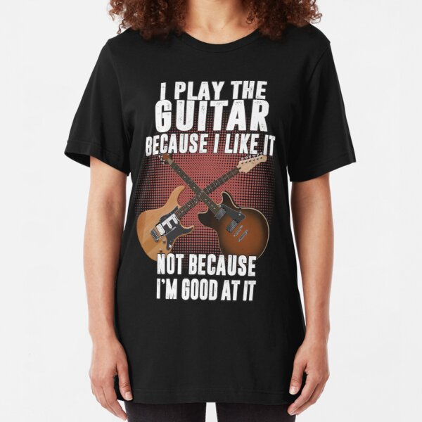 I play the guitar because I like it Not because I'm good at it Slim Fit T-Shirt