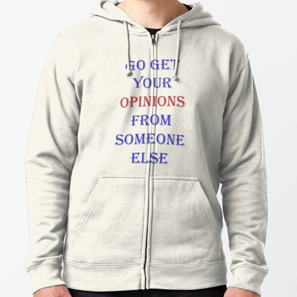 Go get your opinions from someone else Zipped Hoodie