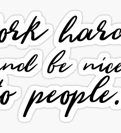 Work hard and be nice to people. Sticker