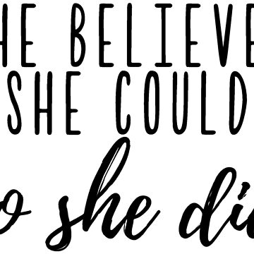 She Believed She Could, So She Did by caroowens
