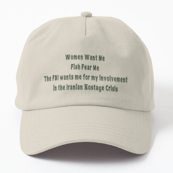 Women Want Me, Fish Fear me, the FBI wants me for my involvement in the Iranian Hostage Crisis Dad Hat