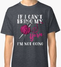 If I Can't Bring My Yarn I'm Not Going Classic T-Shirt