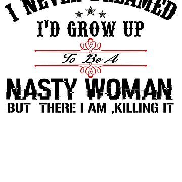 I never dreamed I'd grow up to be a NASTY WOMAN but here I am, killing it by aeedesign
