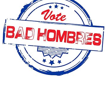 Bad Hombres Vote 2016 by aeedesign