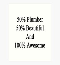 50% Plumber 50% Beautiful And 100% Awesome  Art Print