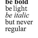 be bold, be light, be italic but never regular by selay