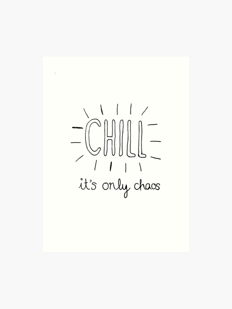 Chill it\'s only chaos quote | Art Print