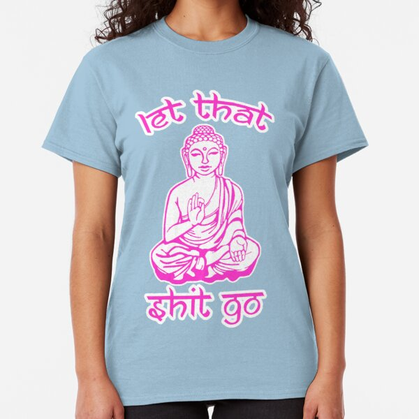 Buddha Says Let That Shit Go Classic T-Shirt
