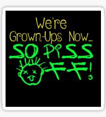 We're Grown-Ups Now...So Piss Off! Sticker