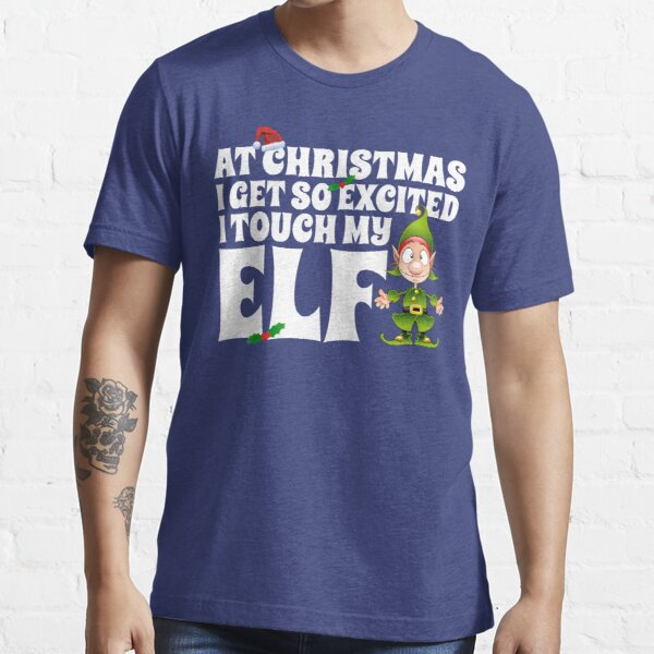 I Get Excited At Christmas I Touch My Elf Essential T-Shirt