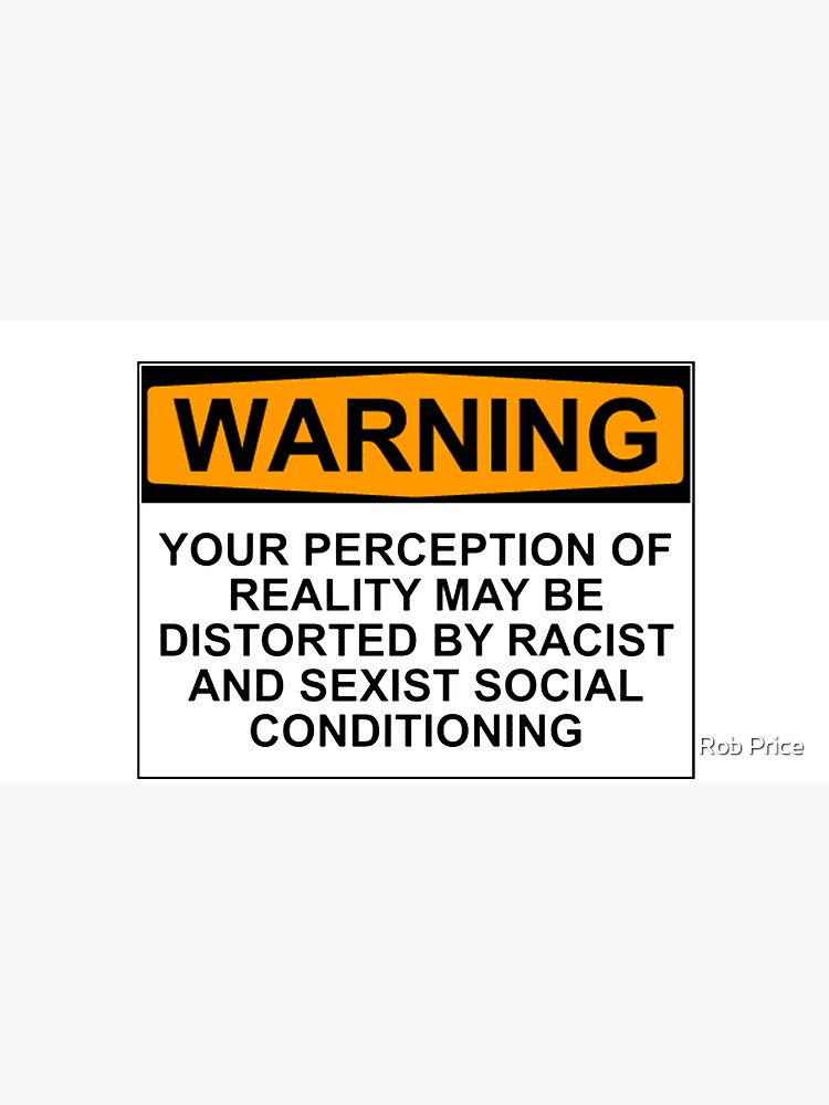 WARNING: YOUR PERCEPTION OF REALITY MAY BE DISTORTED BY RACIST AND SEXIST SOCIAL CONDITIONING by wanungara
