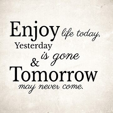 Enjoy life today, Yesterday is gone and Tomorrow may never come  by beauty-of-life