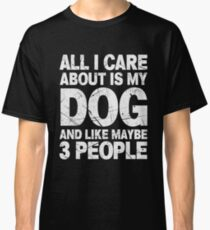 All I Care About Is My Dog And Like Maybe 3 People T-Shirt Classic T-Shirt