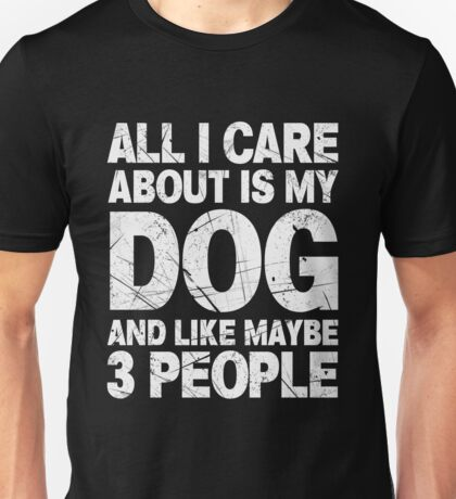 All I Care About Is My Dog And Like Maybe 3 People T-Shirt Unisex T-Shirt