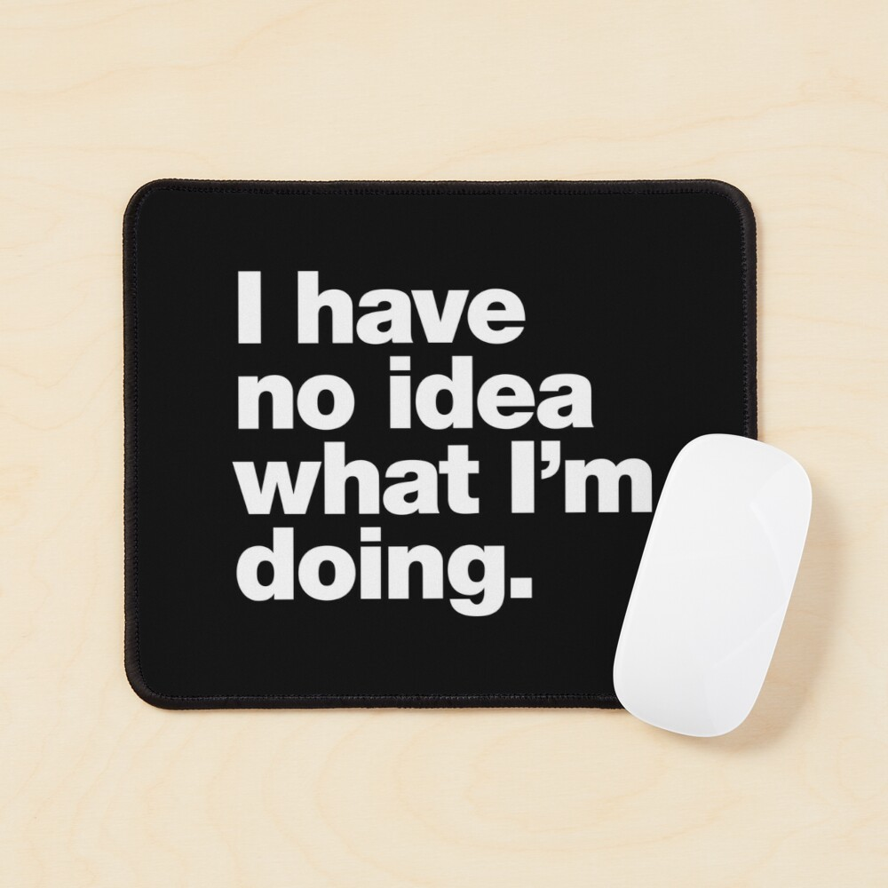 I have no idea what I'm doing. Mouse Pad
