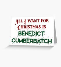 All I want for Christmas is Benedict Cumberbatch Greeting Card