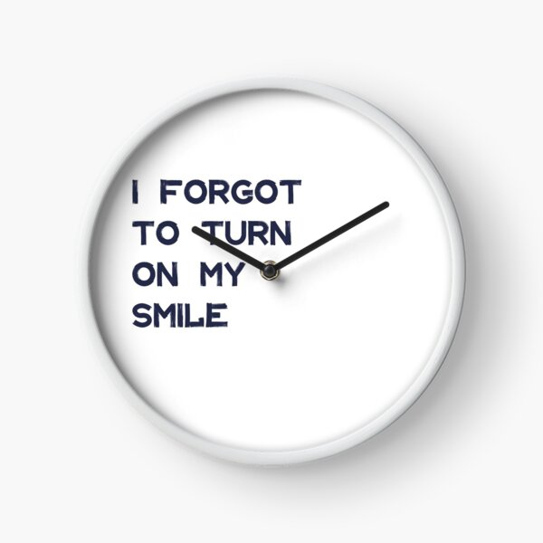 I forgot to turn on my smile Clock
